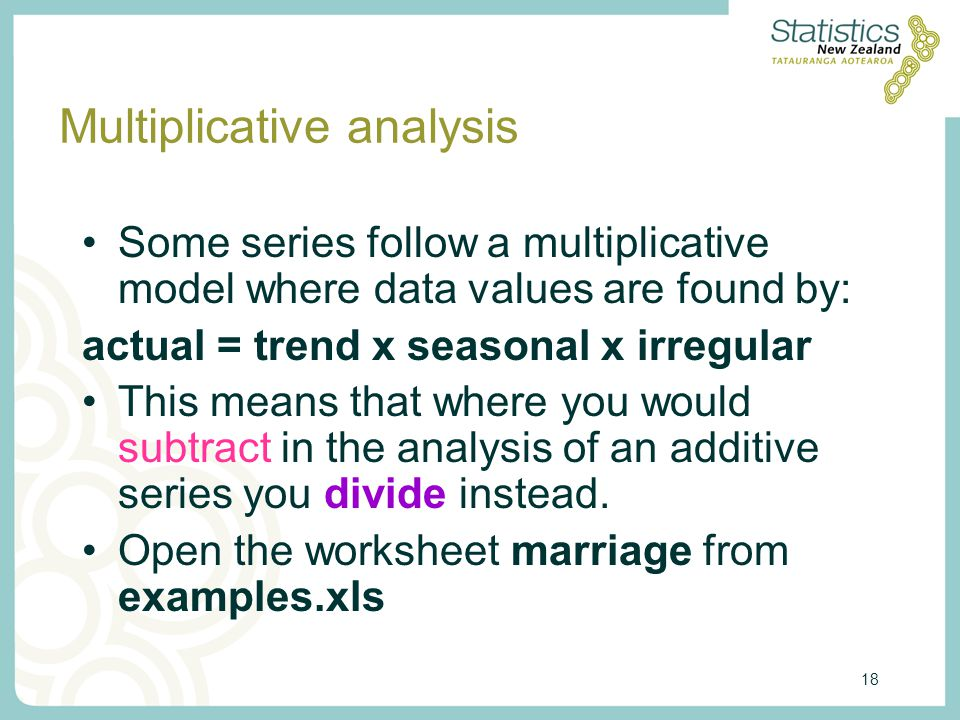 18 Multiplicative analysis Some series follow a multiplicative model where data values are found by: actual = trend x seasonal x irregular This means that where you would subtract in the analysis of an additive series you divide instead.