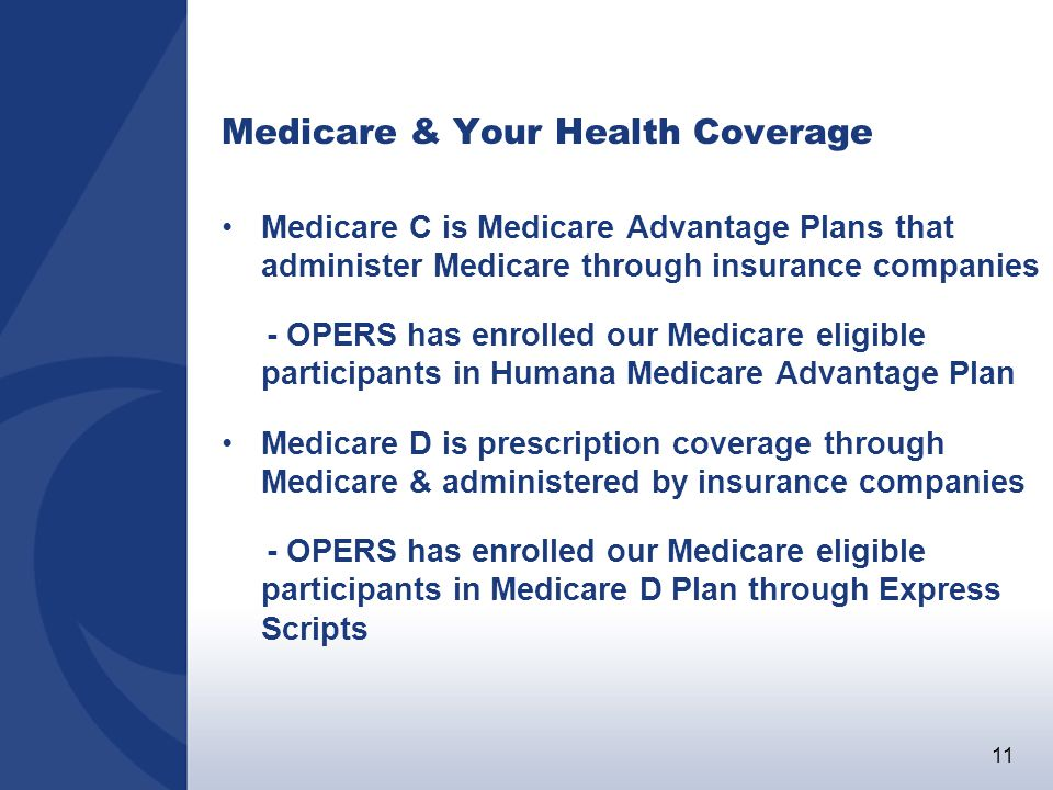 11 Medicare & Your Health Coverage Medicare C is Medicare Advantage Plans that administer Medicare through insurance companies - OPERS has enrolled our Medicare eligible participants in Humana Medicare Advantage Plan Medicare D is prescription coverage through Medicare & administered by insurance companies - OPERS has enrolled our Medicare eligible participants in Medicare D Plan through Express Scripts