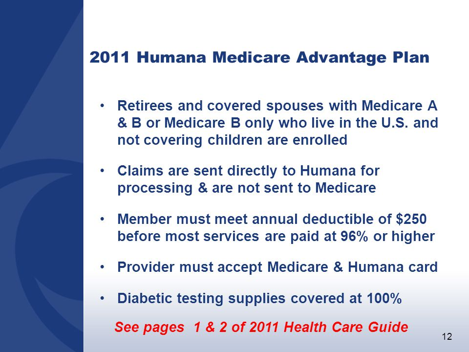 12 2011 Humana Medicare Advantage Plan Retirees and covered spouses with Medicare A & B or Medicare B only who live in the U.S.