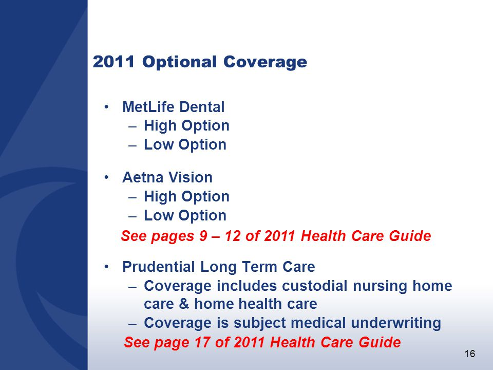 16 2011 Optional Coverage MetLife Dental –High Option –Low Option Aetna Vision –High Option –Low Option Prudential Long Term Care –Coverage includes custodial nursing home care & home health care –Coverage is subject medical underwriting See pages 9 – 12 of 2011 Health Care Guide See page 17 of 2011 Health Care Guide
