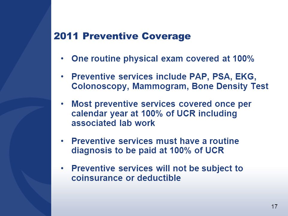 17 2011 Preventive Coverage One routine physical exam covered at 100% Preventive services include PAP, PSA, EKG, Colonoscopy, Mammogram, Bone Density Test Most preventive services covered once per calendar year at 100% of UCR including associated lab work Preventive services must have a routine diagnosis to be paid at 100% of UCR Preventive services will not be subject to coinsurance or deductible