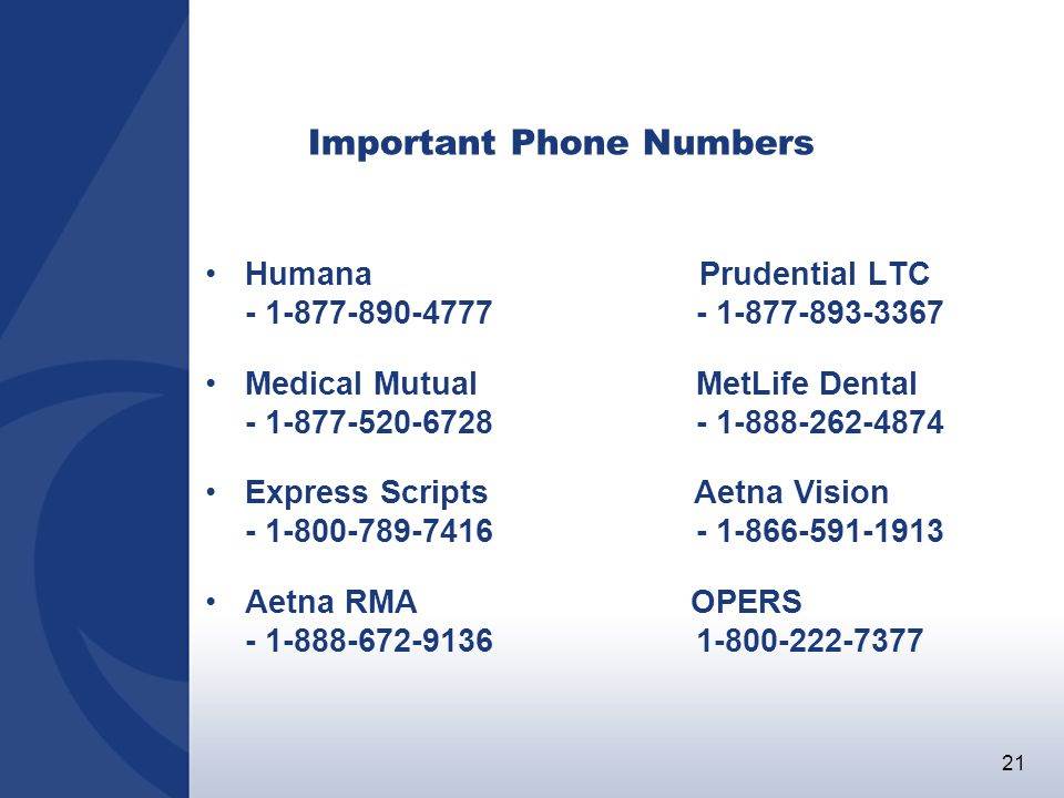 21 Important Phone Numbers Humana Prudential LTC - 1-877-890-4777 - 1-877-893-3367 Medical Mutual MetLife Dental - 1-877-520-6728 - 1-888-262-4874 Express Scripts Aetna Vision - 1-800-789-7416 - 1-866-591-1913 Aetna RMA OPERS - 1-888-672-9136 1-800-222-7377