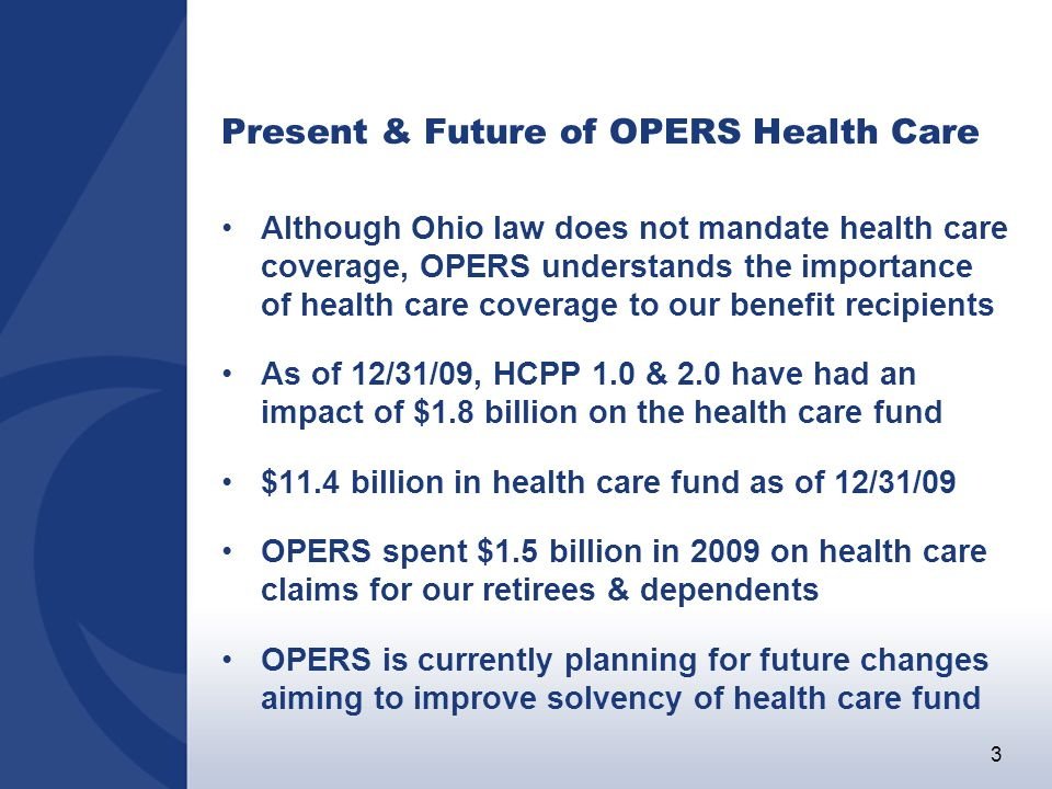 3 Present & Future of OPERS Health Care Although Ohio law does not mandate health care coverage, OPERS understands the importance of health care coverage to our benefit recipients As of 12/31/09, HCPP 1.0 & 2.0 have had an impact of $1.8 billion on the health care fund $11.4 billion in health care fund as of 12/31/09 OPERS spent $1.5 billion in 2009 on health care claims for our retirees & dependents OPERS is currently planning for future changes aiming to improve solvency of health care fund