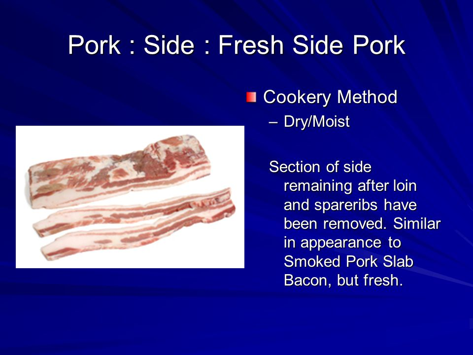 Pork : Side : Fresh Side Pork Cookery Method –Dry/Moist Section of side remaining after loin and spareribs have been removed.