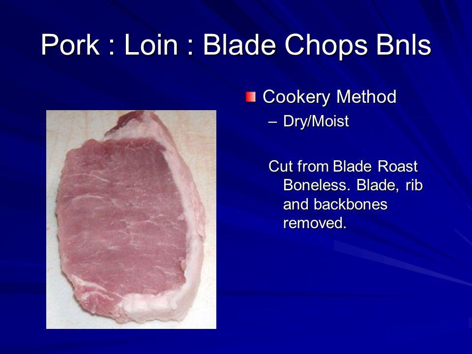 Pork : Loin : Blade Chops Bnls Cookery Method –Dry/Moist Cut from Blade Roast Boneless. Blade, rib and backbones removed.