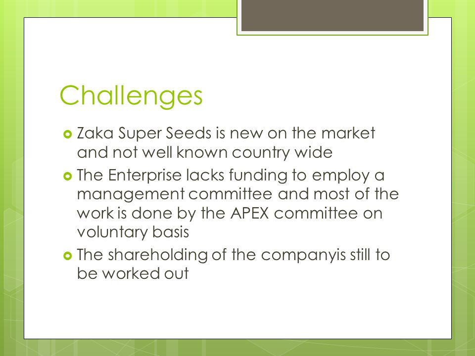 Challenges  Zaka Super Seeds is new on the market and not well known country wide  The Enterprise lacks funding to employ a management committee and