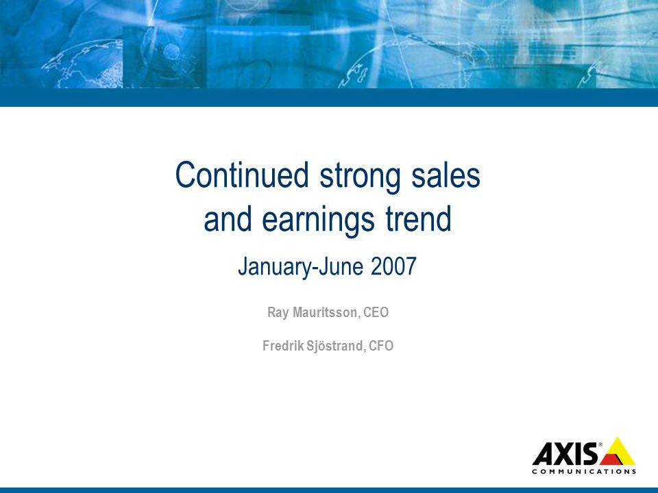 Continued strong sales and earnings trend January-June 2007 Ray Mauritsson, CEO Fredrik Sjöstrand, CFO