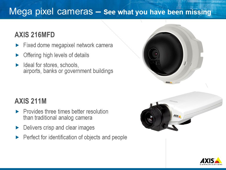Mega pixel cameras – See what you have been missing AXIS 216MFD  Fixed dome megapixel network camera  Offering high levels of details  Ideal for stores, schools, airports, banks or government buildings AXIS 211M  Provides three times better resolution than traditional analog camera  Delivers crisp and clear images  Perfect for identification of objects and people