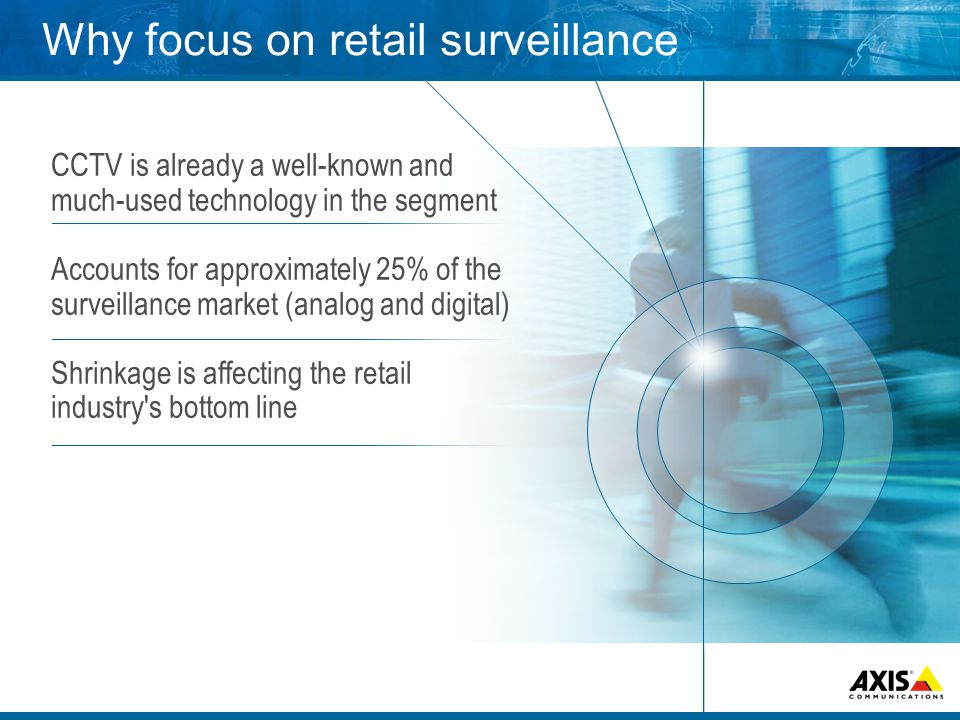 Why focus on retail surveillance CCTV is already a well-known and much-used technology in the segment Accounts for approximately 25% of the surveillance market (analog and digital) Shrinkage is affecting the retail industry s bottom line