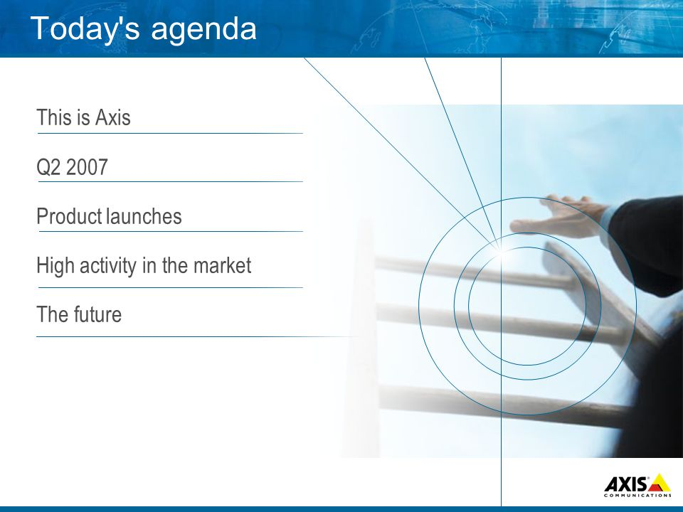 This is Axis Q2 2007 Product launches High activity in the market The future Today s agenda