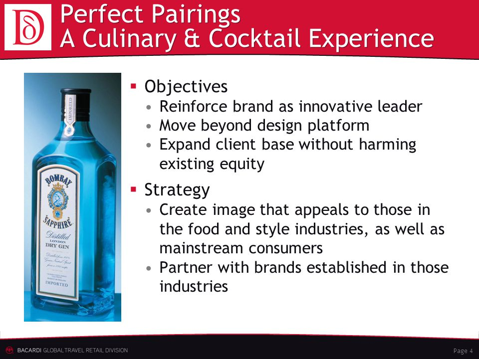 Page 4 Perfect Pairings A Culinary & Cocktail Experience  Objectives Reinforce brand as innovative leader Move beyond design platform Expand client base without harming existing equity  Strategy Create image that appeals to those in the food and style industries, as well as mainstream consumers Partner with brands established in those industries