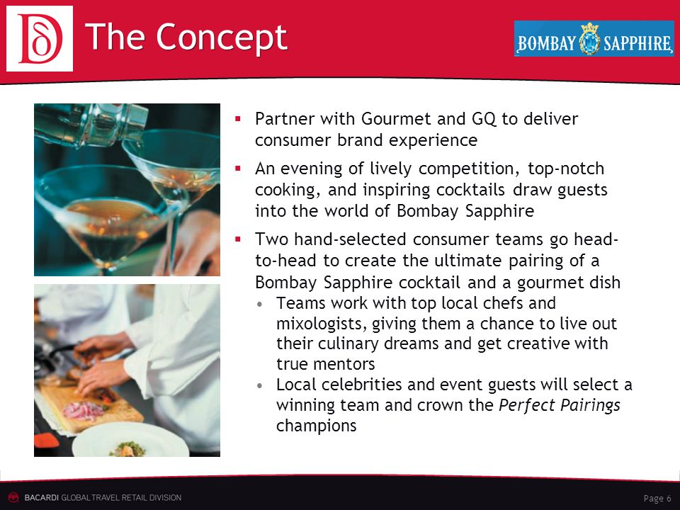 Page 6 The Concept  Partner with Gourmet and GQ to deliver consumer brand experience  An evening of lively competition, top-notch cooking, and inspiring cocktails draw guests into the world of Bombay Sapphire  Two hand-selected consumer teams go head- to-head to create the ultimate pairing of a Bombay Sapphire cocktail and a gourmet dish Teams work with top local chefs and mixologists, giving them a chance to live out their culinary dreams and get creative with true mentors Local celebrities and event guests will select a winning team and crown the Perfect Pairings champions