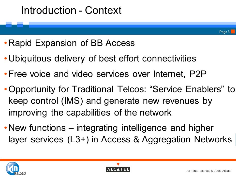 All rights reserved © 2006, Alcatel Page 3 Introduction - Context Rapid Expansion of BB Access Ubiquitous delivery of best effort connectivities Free voice and video services over Internet, P2P Opportunity for Traditional Telcos: Service Enablers to keep control (IMS) and generate new revenues by improving the capabilities of the network New functions – integrating intelligence and higher layer services (L3+) in Access & Aggregation Networks