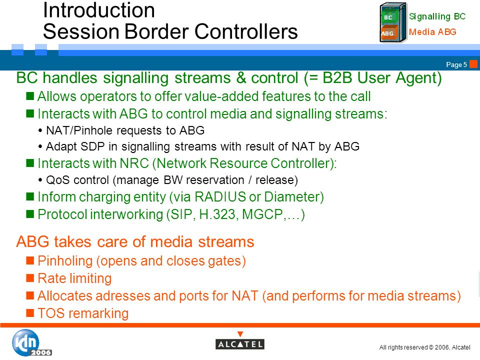 All rights reserved © 2006, Alcatel Page 5 Introduction Session Border Controllers BC handles signalling streams & control (= B2B User Agent) Allows operators to offer value-added features to the call Interacts with ABG to control media and signalling streams:  NAT/Pinhole requests to ABG  Adapt SDP in signalling streams with result of NAT by ABG Interacts with NRC (Network Resource Controller):  QoS control (manage BW reservation / release) Inform charging entity (via RADIUS or Diameter) Protocol interworking (SIP, H.323, MGCP,…) ABG takes care of media streams Pinholing (opens and closes gates) Rate limiting Allocates adresses and ports for NAT (and performs for media streams) TOS remarking