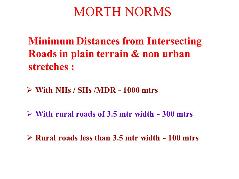 MORTH NORMS  With NHs / SHs /MDR - 1000 mtrs  With rural roads of 3.5 mtr width - 300 mtrs  Rural roads less than 3.5 mtr width - 100 mtrs Minimum