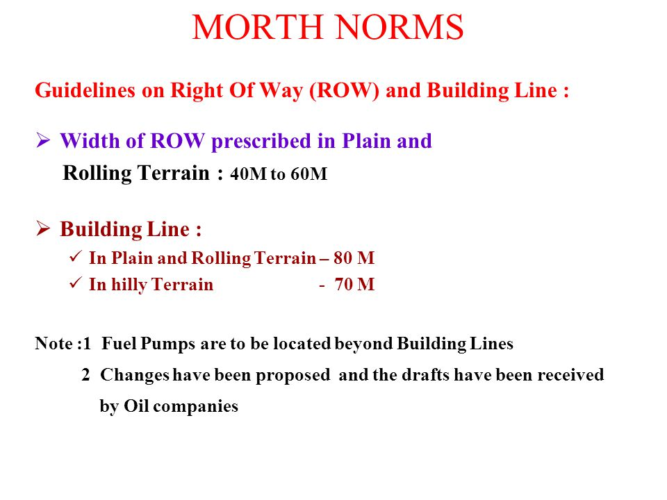 MORTH NORMS Guidelines on Right Of Way (ROW) and Building Line :  Width of ROW prescribed in Plain and Rolling Terrain : 40M to 60M  Building Line :