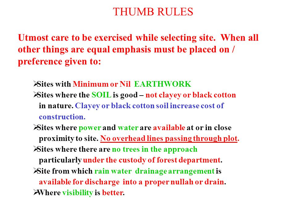 THUMB RULES Utmost care to be exercised while selecting site. When all other things are equal emphasis must be placed on / preference given to:  Site