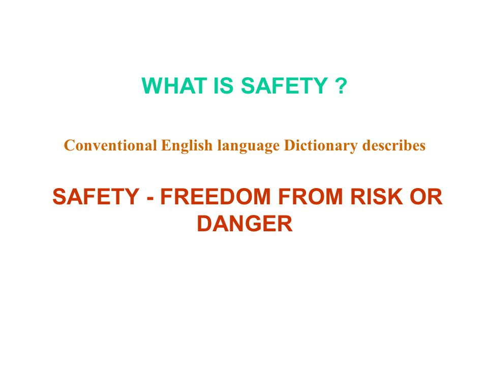WHAT IS SAFETY ? Conventional English language Dictionary describes SAFETY - FREEDOM FROM RISK OR DANGER