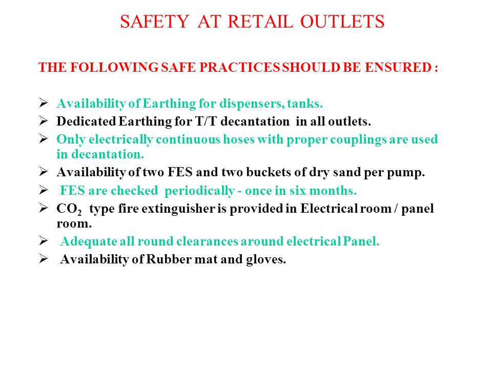 SAFETY AT RETAIL OUTLETS THE FOLLOWING SAFE PRACTICES SHOULD BE ENSURED :  Availability of Earthing for dispensers, tanks.  Dedicated Earthing for T
