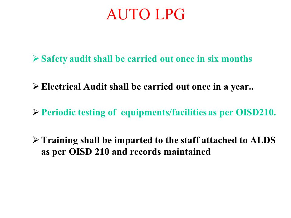 AUTO LPG  Safety audit shall be carried out once in six months  Electrical Audit shall be carried out once in a year..  Periodic testing of equipme