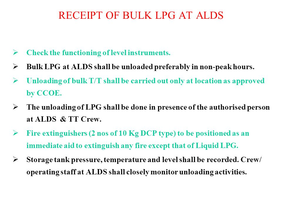 RECEIPT OF BULK LPG AT ALDS  Check the functioning of level instruments.  Bulk LPG at ALDS shall be unloaded preferably in non-peak hours.  Unloadi