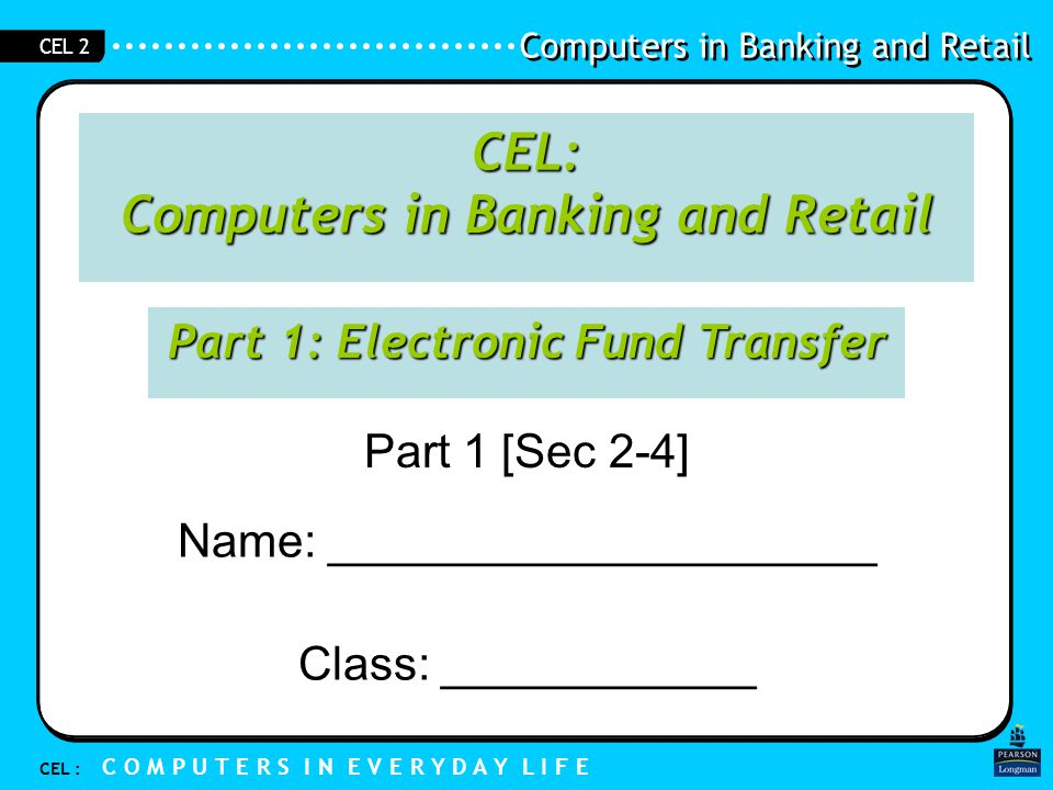 Computers in Banking and Retail CEL : C O M P U T E R S I N E V E R Y D A Y L I F E CEL 2 Objectives 1.Understand what is meant by electronic funds transfer 2.Give examples of situations where electronic funds transfer can take place 3.Understand that computers in different locations are linked together and centrally controlled to enable electronic funds transfers
