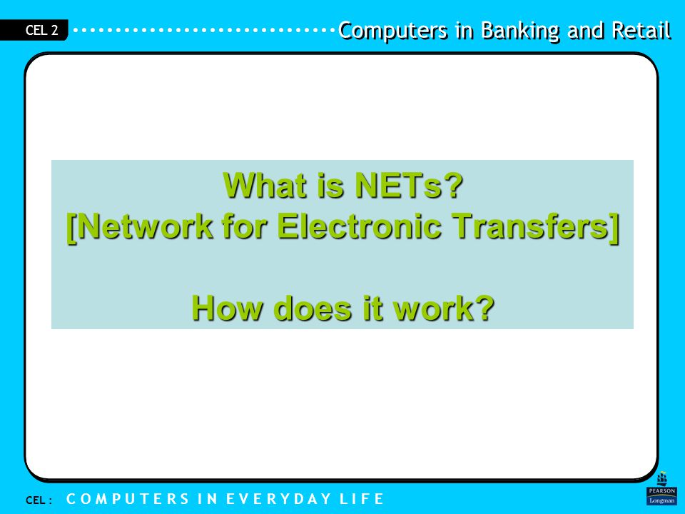 Computers in Banking and Retail CEL : C O M P U T E R S I N E V E R Y D A Y L I F E CEL 2 NETS [ Network for Electronic Transfers] It is a special arrangement between shops and banks.