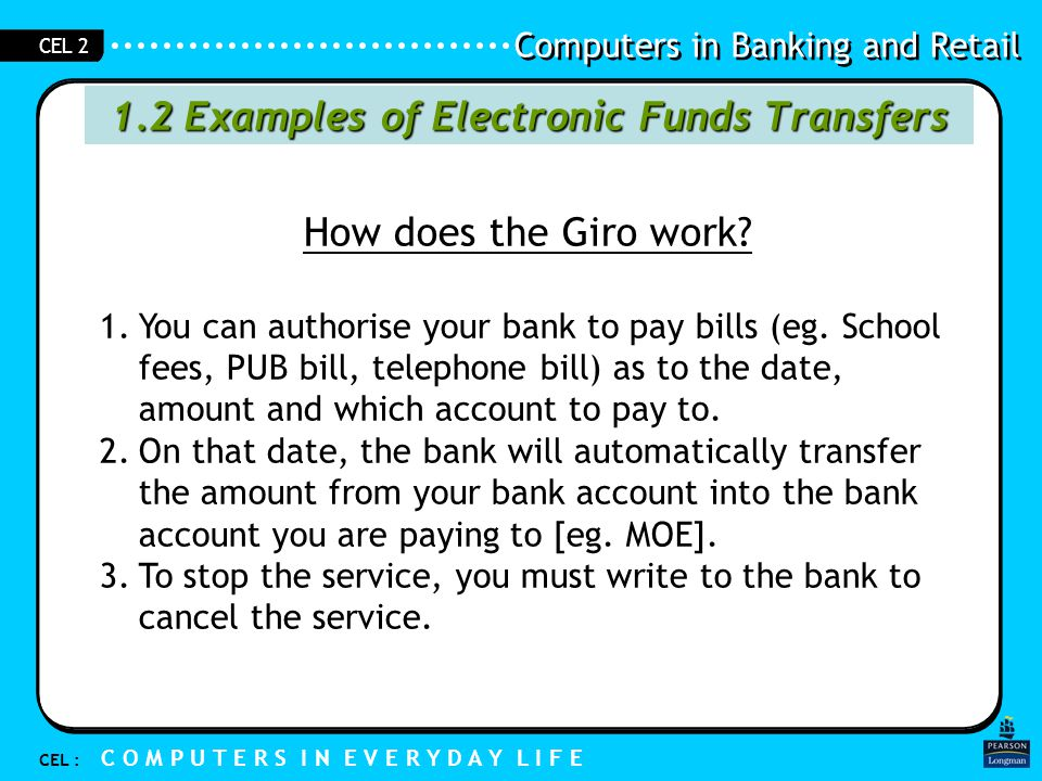 Computers in Banking and Retail CEL : C O M P U T E R S I N E V E R Y D A Y L I F E CEL 2 1.2 Examples of Electronic Funds Transfers How does the Giro work.