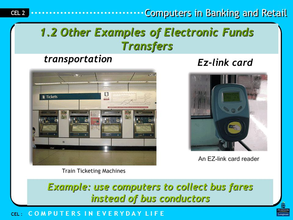 Computers in Banking and Retail CEL : C O M P U T E R S I N E V E R Y D A Y L I F E CEL 2 1.2 Other Examples of Electronic Funds Transfers transportation Cash card