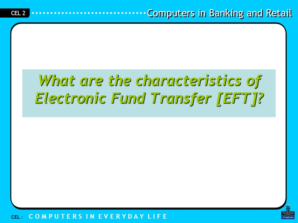Computers in Banking and Retail CEL : C O M P U T E R S I N E V E R Y D A Y L I F E CEL 2 1.3 Electronic Fund Transfer Characteristic of EFT are: –No cash is involved –Computers are used –Money is in digital stored value