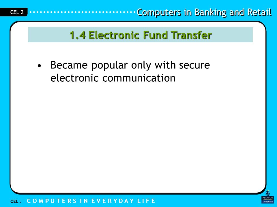 Computers in Banking and Retail CEL : C O M P U T E R S I N E V E R Y D A Y L I F E CEL 2 1.5 Advantages of Electronic Funds Transfers Do not need to carry much cash around.