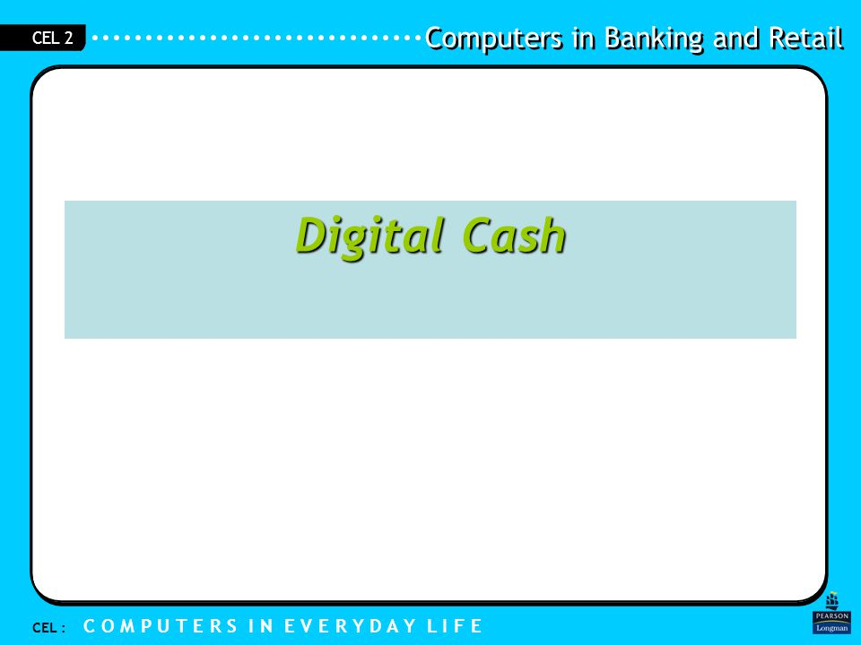 Computers in Banking and Retail CEL : C O M P U T E R S I N E V E R Y D A Y L I F E CEL 2 Digital cash –Forms of money (media of exchange) that are not physical in nature and exists digitally –A new form of cash –No physical form –Cannot hold it in your hands, can only use it electronically 1.6 Digital Cash