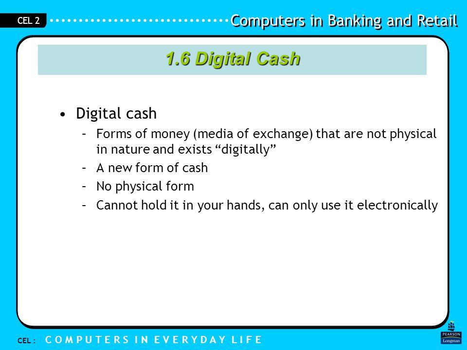 Computers in Banking and Retail CEL : C O M P U T E R S I N E V E R Y D A Y L I F E CEL 2 Your bank account balance is digital cash 1.6 Digital Cash