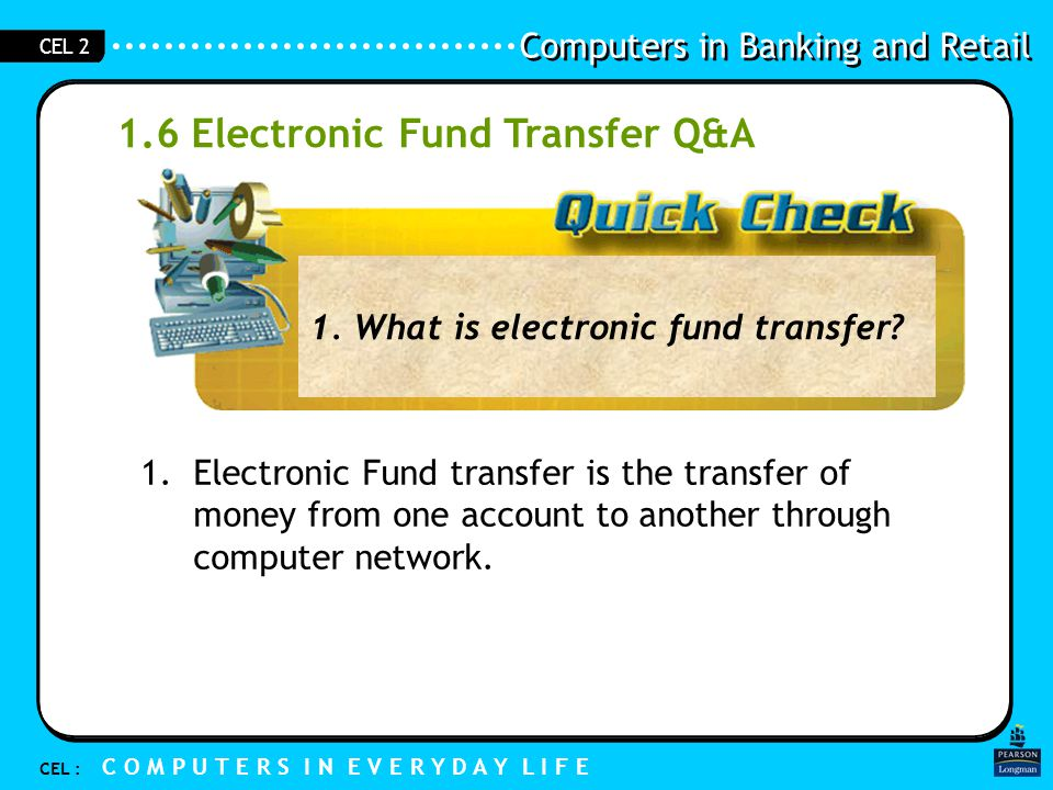 Computers in Banking and Retail CEL : C O M P U T E R S I N E V E R Y D A Y L I F E CEL 2 1.7 Summary EFT: Transfer money electronically No cash Use of Computers - NETS: Network Electronic Transfers System -Transfer money automatically from my bank account to the merchant account -GIRO -Give instruction to my bank to transfer money automatically from my bank account to another account