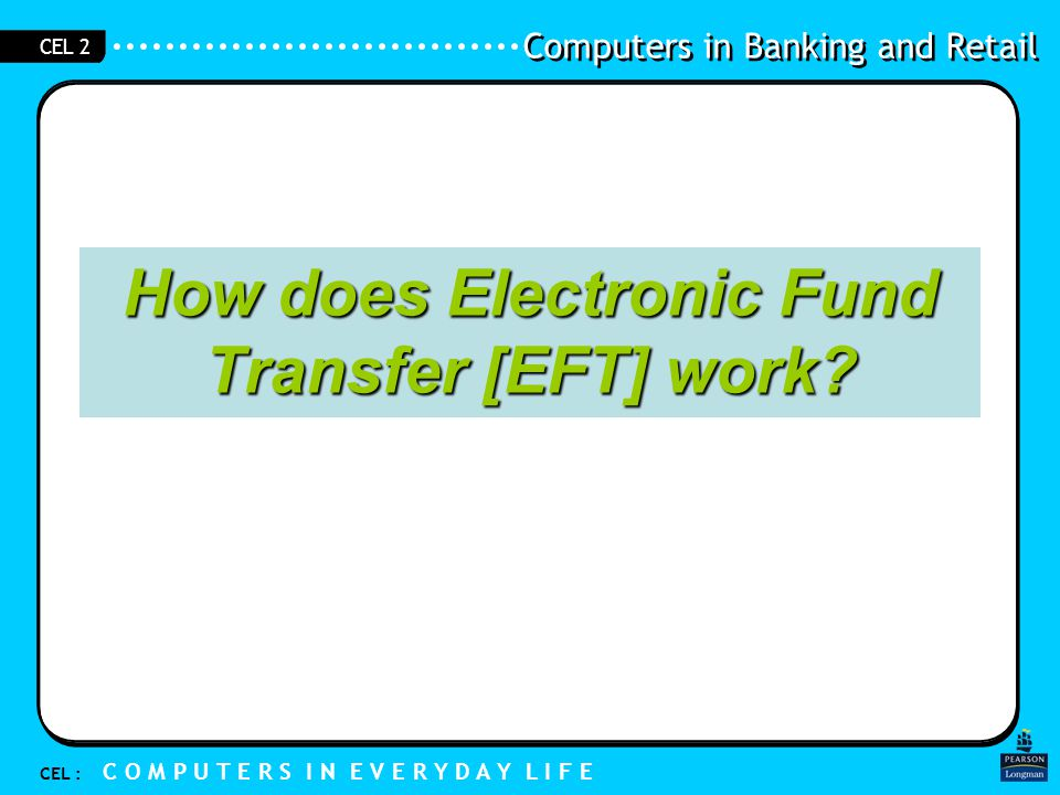 Computers in Banking and Retail CEL : C O M P U T E R S I N E V E R Y D A Y L I F E CEL 2 1.1 The Bank Network For EFT to work, Computers in the bank have to be –Centrally controlled –Be linked together / networked (via telephone line) Data and information are organised for ease of storage and for retrieval and processing.