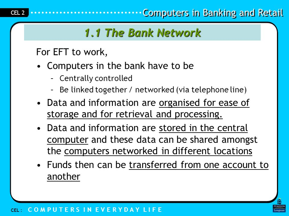 Computers in Banking and Retail CEL : C O M P U T E R S I N E V E R Y D A Y L I F E CEL 2 1.1 Electronic Fund Transfer For EFT to work, The computers: –Central –Networked Data and information is organised for ease of –storage –processing –retrieval