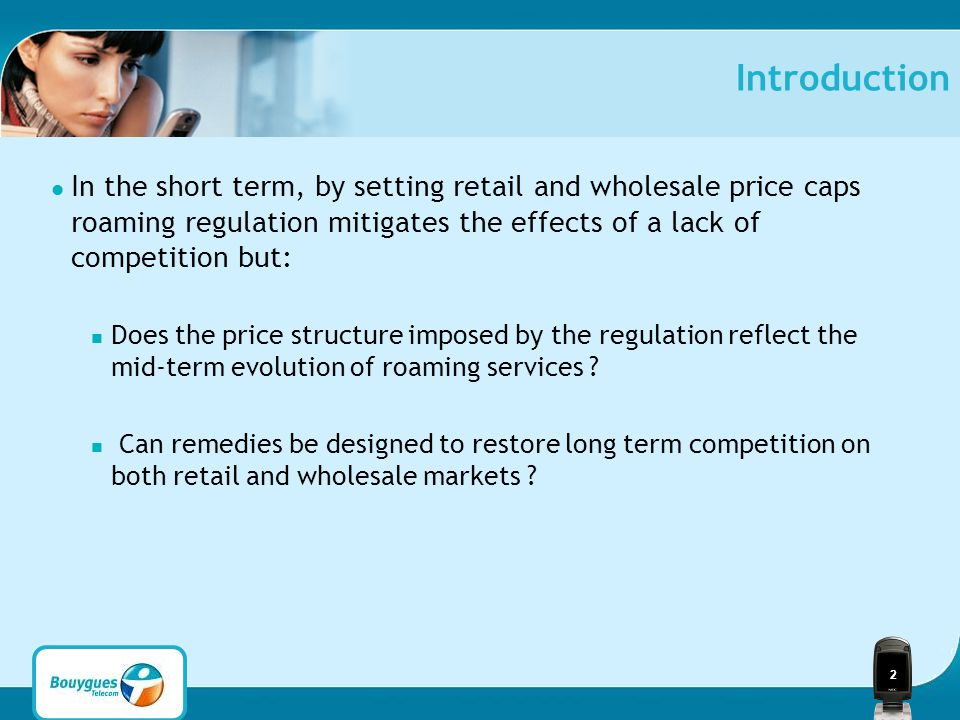 2 Introduction In the short term, by setting retail and wholesale price caps roaming regulation mitigates the effects of a lack of competition but: Does the price structure imposed by the regulation reflect the mid-term evolution of roaming services .