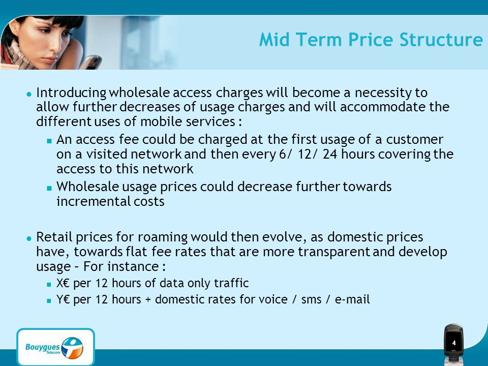4 Mid Term Price Structure Introducing wholesale access charges will become a necessity to allow further decreases of usage charges and will accommodate the different uses of mobile services : An access fee could be charged at the first usage of a customer on a visited network and then every 6/ 12/ 24 hours covering the access to this network Wholesale usage prices could decrease further towards incremental costs Retail prices for roaming would then evolve, as domestic prices have, towards flat fee rates that are more transparent and develop usage – For instance : X€ per 12 hours of data only traffic Y€ per 12 hours + domestic rates for voice / sms / e-mail