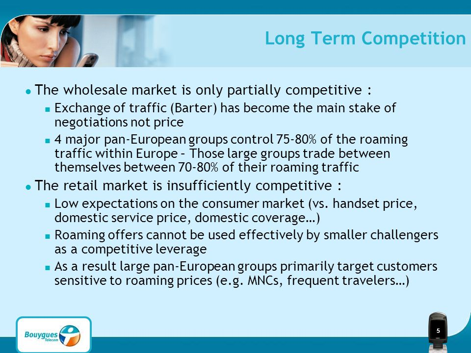 5 Long Term Competition The wholesale market is only partially competitive : Exchange of traffic (Barter) has become the main stake of negotiations not price 4 major pan-European groups control 75-80% of the roaming traffic within Europe – Those large groups trade between themselves between 70-80% of their roaming traffic The retail market is insufficiently competitive : Low expectations on the consumer market (vs.