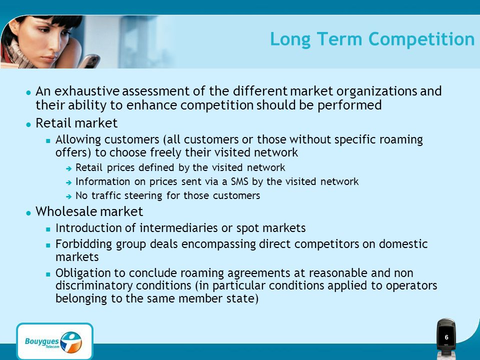 6 Long Term Competition An exhaustive assessment of the different market organizations and their ability to enhance competition should be performed Retail market Allowing customers (all customers or those without specific roaming offers) to choose freely their visited network  Retail prices defined by the visited network  Information on prices sent via a SMS by the visited network  No traffic steering for those customers Wholesale market Introduction of intermediaries or spot markets Forbidding group deals encompassing direct competitors on domestic markets Obligation to conclude roaming agreements at reasonable and non discriminatory conditions (in particular conditions applied to operators belonging to the same member state)