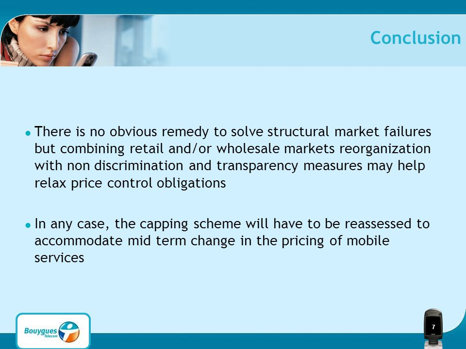 7 Conclusion There is no obvious remedy to solve structural market failures but combining retail and/or wholesale markets reorganization with non discrimination and transparency measures may help relax price control obligations In any case, the capping scheme will have to be reassessed to accommodate mid term change in the pricing of mobile services