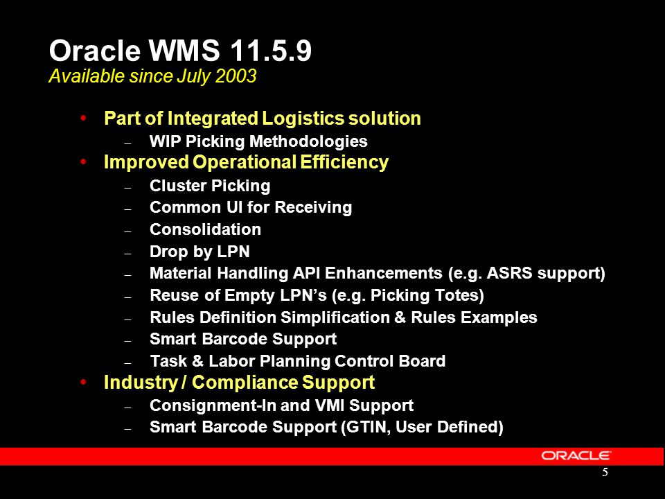 5 Oracle WMS 11.5.9 Available since July 2003  Part of Integrated Logistics solution – WIP Picking Methodologies  Improved Operational Efficiency –