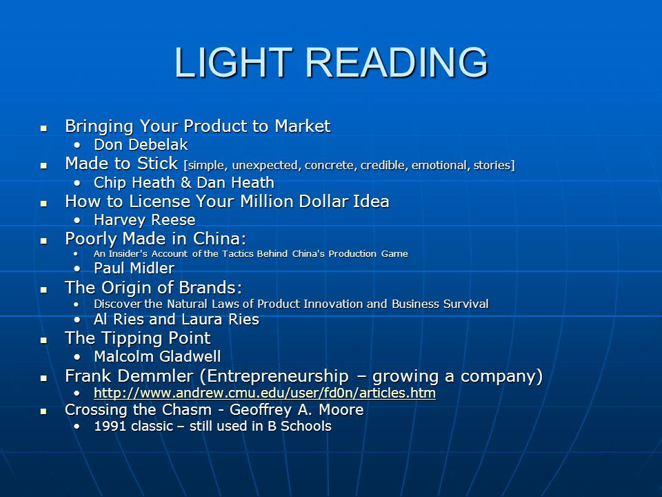 LIGHT READING Bringing Your Product to Market Bringing Your Product to Market Don DebelakDon Debelak Made to Stick [simple, unexpected, concrete, credible, emotional, stories] Made to Stick [simple, unexpected, concrete, credible, emotional, stories] Chip Heath & Dan HeathChip Heath & Dan Heath How to License Your Million Dollar Idea How to License Your Million Dollar Idea Harvey ReeseHarvey Reese Poorly Made in China: Poorly Made in China: An Insider s Account of the Tactics Behind China s Production GameAn Insider s Account of the Tactics Behind China s Production Game Paul MidlerPaul Midler The Origin of Brands: The Origin of Brands: Discover the Natural Laws of Product Innovation and Business SurvivalDiscover the Natural Laws of Product Innovation and Business Survival Al Ries and Laura RiesAl Ries and Laura Ries The Tipping Point The Tipping Point Malcolm GladwellMalcolm Gladwell Frank Demmler (Entrepreneurship – growing a company) Frank Demmler (Entrepreneurship – growing a company) http://www.andrew.cmu.edu/user/fd0n/articles.htmhttp://www.andrew.cmu.edu/user/fd0n/articles.htmhttp://www.andrew.cmu.edu/user/fd0n/articles.htm Crossing the Chasm - Geoffrey A.