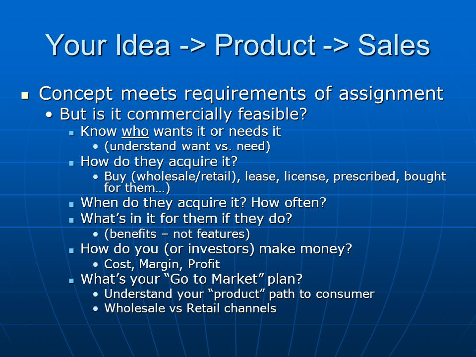 Your Idea -> Product -> Sales Concept meets requirements of assignment Concept meets requirements of assignment But is it commercially feasible But is it commercially feasible.