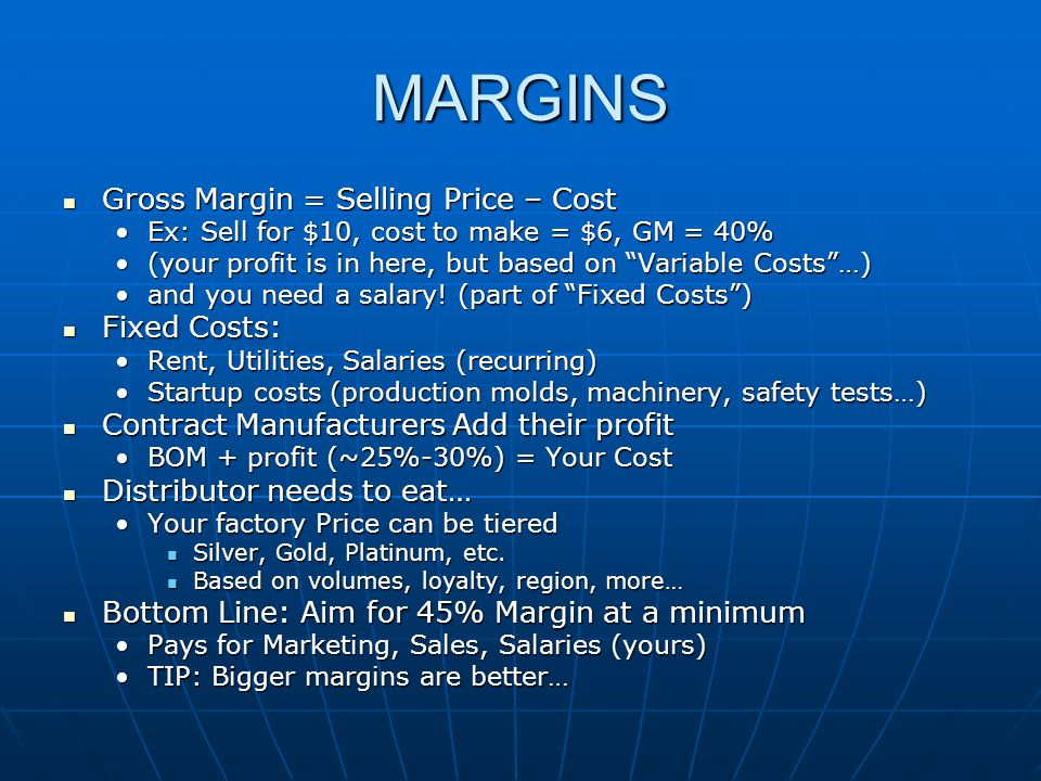 MARGINS Gross Margin = Selling Price – Cost Gross Margin = Selling Price – Cost Ex: Sell for $10, cost to make = $6, GM = 40%Ex: Sell for $10, cost to make = $6, GM = 40% (your profit is in here, but based on Variable Costs …)(your profit is in here, but based on Variable Costs …) and you need a salary.