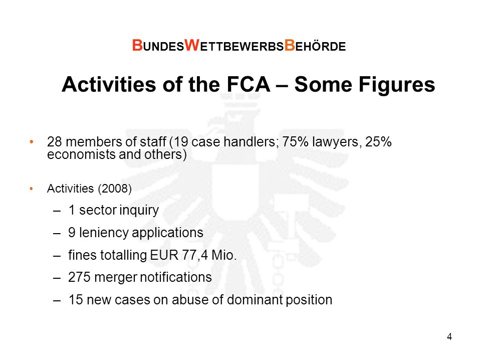 4 Activities of the FCA – Some Figures 28 members of staff (19 case handlers; 75% lawyers, 25% economists and others) Activities (2008) –1 sector inquiry –9 leniency applications –fines totalling EUR 77,4 Mio.