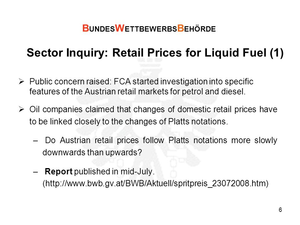 6 Sector Inquiry: Retail Prices for Liquid Fuel (1)  Public concern raised: FCA started investigation into specific features of the Austrian retail markets for petrol and diesel.