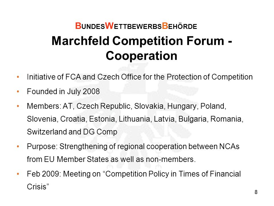 8 Marchfeld Competition Forum - Cooperation Initiative of FCA and Czech Office for the Protection of Competition Founded in July 2008 Members: AT, Czech Republic, Slovakia, Hungary, Poland, Slovenia, Croatia, Estonia, Lithuania, Latvia, Bulgaria, Romania, Switzerland and DG Comp Purpose: Strengthening of regional cooperation between NCAs from EU Member States as well as non-members.