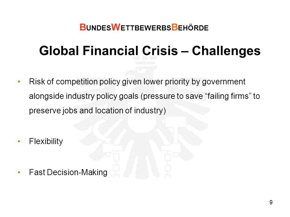 9 Global Financial Crisis – Challenges Risk of competition policy given lower priority by government alongside industry policy goals (pressure to save failing firms to preserve jobs and location of industry) Flexibility Fast Decision-Making B UNDES W ETTBEWERBS B EHÖRDE