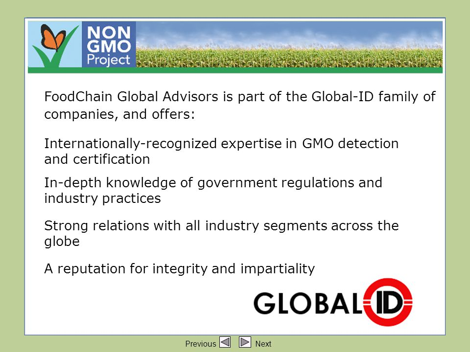 FoodChain Global Advisors are part of FoodChain Global Advisors is part of the Global-ID family of companies, and offers: Internationally-recognized expertise in GMO detection and certification In-depth knowledge of government regulations and industry practices Strong relations with all industry segments across the globe A reputation for integrity and impartiality Previous Next